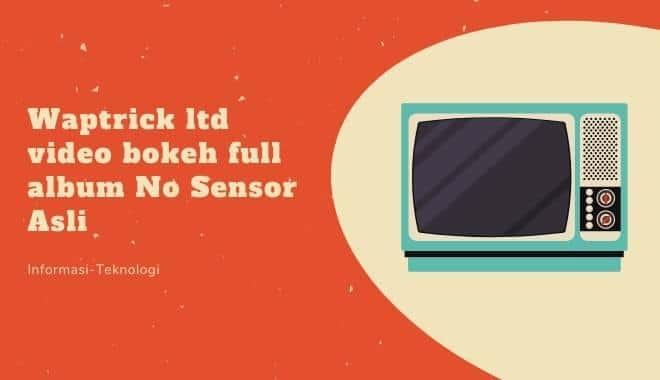 Waptrick ltd video bokeh full album No Sensor Asli