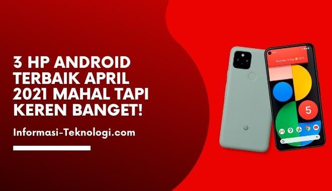 3 HP Android Terbaik April 2021 Mahal Tapi Keren Banget!